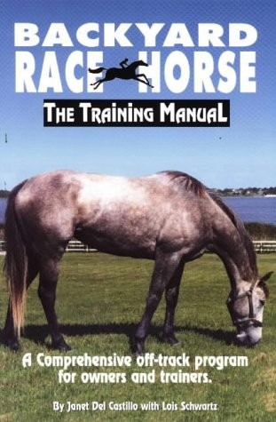 Backyard Race Horse: The Training Manual, a Comprehensive Off-Track Program for Owners and Trainers Janet Del Castillo