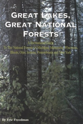 Great Lakes, Great National Forests: A Recreational Guide to the National Forests of Michigan, Minnesota, Wisconsin, Illinois, Indiana, Ohio, Pennsylvania, and New York Eric Freedman