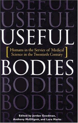Useful Bodies: Humans In The Service Of Medical Science In The Twentieth Century Jordan Elliot Goodman