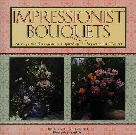 Impressionist Bouquets: 24 Exquisite Arrangements Inspired the Impressionist Masters by Derek Fell