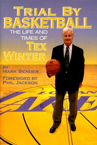 Trial By Basketball: The Life And Times Of Tex Winter  by  Mark Bender