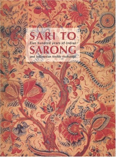 Sari To Sarong: Five Hundred Years Of Indian And Indonesian Textile Exchange Robyn Maxwell