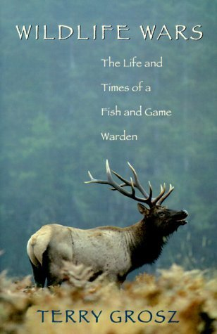 Wildlife Wars The Life And Times Of A Fish And Game Warden Terry Grosz
