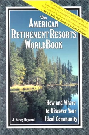 The American Retirement Resorts Worldbook: How And Where To Discover Your Ideal Community J. Keesey Hayward
