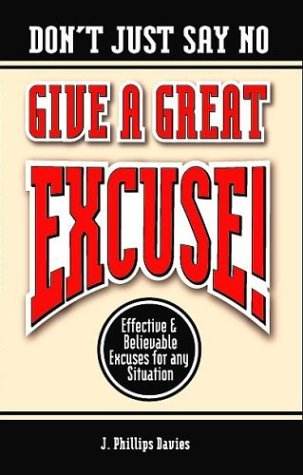 Dont Just Say No - Give A Great Excuse! Effective And Believable Excuses For Any Situation J. Phillips Davies