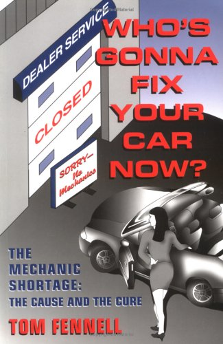 Whos Gonna Fix Your Car Now?: The Mechanic Shortage: The Cause and the Cure  by  Tom Fennell