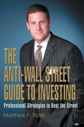 The Anti-Wall Street Guide to Investing: Professional Strategies to Beat the Street  by  Matthew F. Root