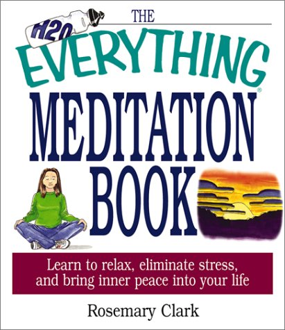The Everything Meditation Book: Learn To Relax, Eliminate Stress, And Bring Inner Peace Into Your Life (Everything Series) Rosemary Clark
