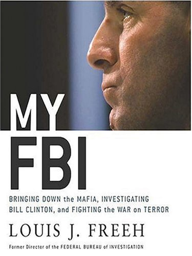 My FBI: Bringing Down the Mafia, Investigating Bill Clinton, and Fighting the War on Terror  by  Louis J. Freeh