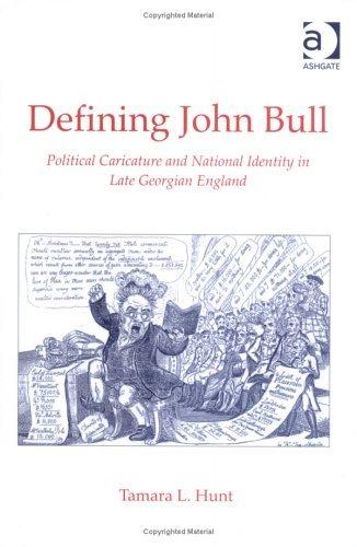 Defining John Bull: Political Caricature and National Identity in Late Georgian England Tamara L. Hunt