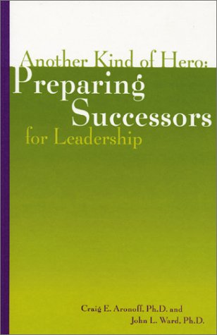 Another Kind Of Hero: Preparing Successors For Leadership  by  Craig E. Aronoff