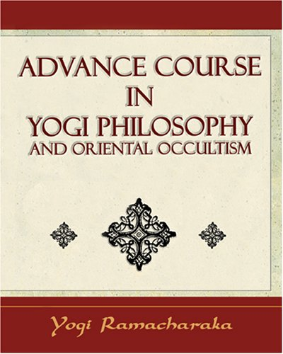 Advance Course in Yogi Philosophy and Oriental Occultism William W. Atkinson