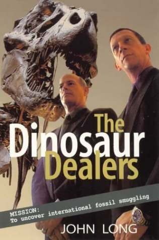 The Dinosaur Dealers: Mission: To Uncover International Fossil Smuggling John A. Long