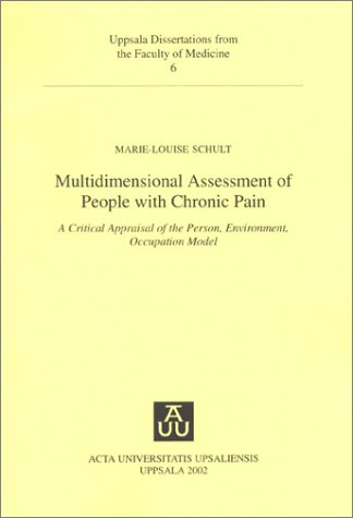 Multidimensional Assessment of People With Chronic Pain: A Critical Appraisal of the Person, Environment, Occupation Model (Uppsala Dissertations from the Faculty of Medicine, 6)  by  Marie-Louise Schult