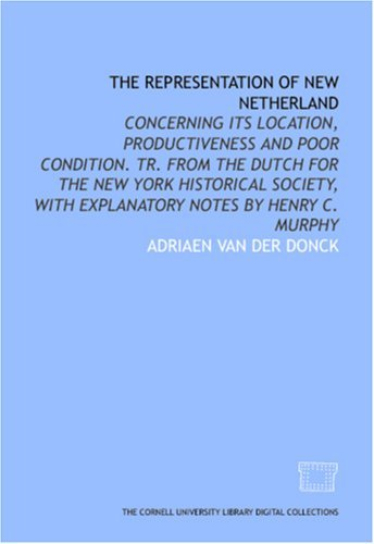 The Representation Of New Netherland: Concerning Its Location, Productiveness And Poor Condition. Tr. From The Dutch For The New York Historical Society, With Explanatory Notes By Henry C. Murphy Adriaen van der Donck