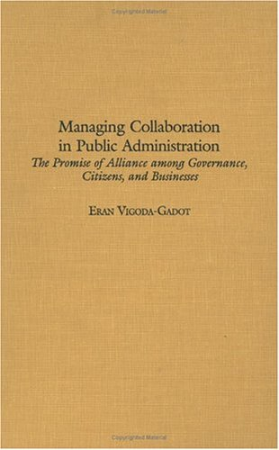 Managing Collaboration In Public Administration: The Promise Of Alliance Among Governance, Citizens, And Businesses  by  Eran Vigoda-Gadot