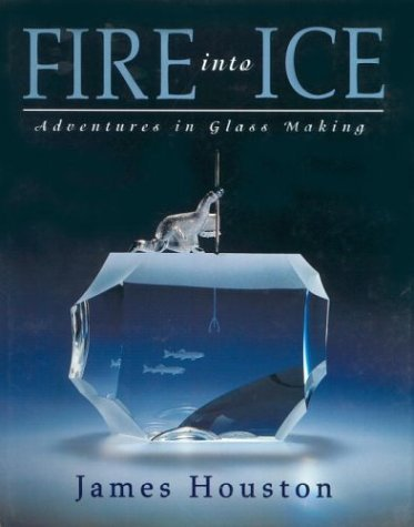 Fire Into Ice: Adventures in Glass Making James Archibald Houston