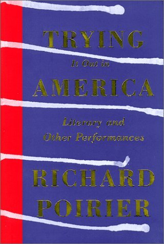 Trying It Out In America: Literary And Other Performances Richard Poirier