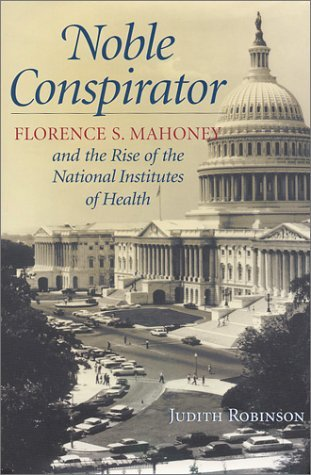 Noble Conspirator: Florence S. Mahoney And The Rise Of The National Institutes Of Health Judith Robinson