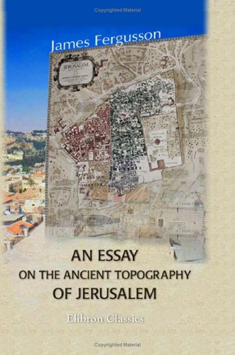 An Essay on the Ancient Topography of Jerusalem James      Fergusson