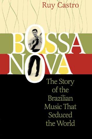 Bossa Nova: The Story of the Brazilian Music That Seduced the World Ruy Castro