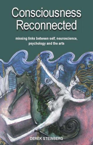 Consciousness Reconnected: Missing Links Between Self, Neuroscience, Psychology and the Arts Derek Steinberg