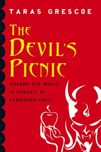 The Devils Picnic: Around The World In Pursuit Of Forbidden Fruit  by  Taras Grescoe