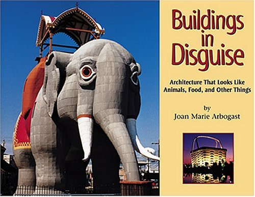Buildings In Disguise: Architecture That Looks Like Animals, Food, and Other Things Joan Marie Arbogast