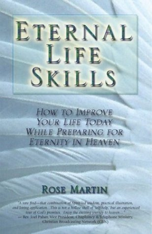 Eternal Life Skills: How to Improve Your Life Today, While Preparing for Eternity in Heaven  by  Rose Martin