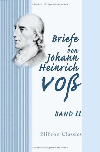Briefe Von Johann Heinrich Voß: Band Ii Johann Heinrich Voß