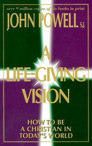 A Life Giving Vision: How To Be A Christian In Todays World  by  John Joseph Powell