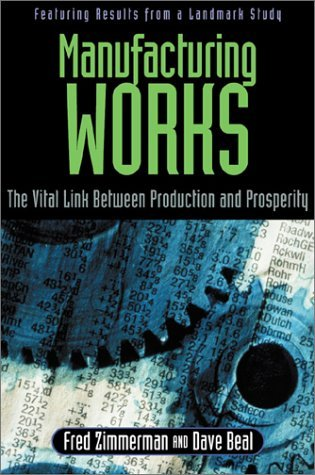 Manufacturing Works: The Vital Link Between Production and Prosperity Fred Zimmerman