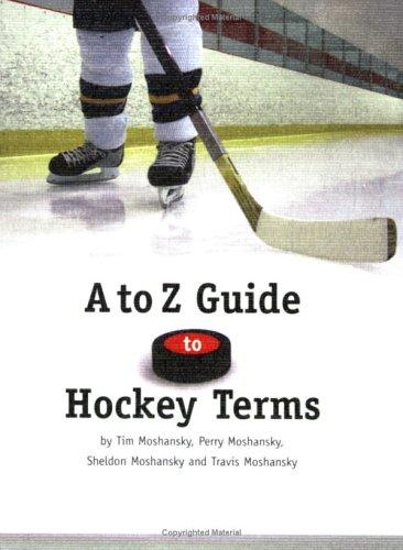 A To Z Guide To Hockey Terms Perry Moshansky, Sheldon Moshansky and Travis Moshansky Tim Moshansky