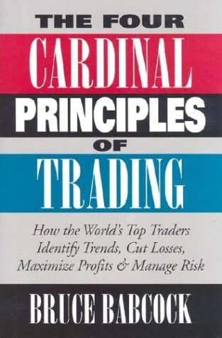 The Four Cardinal Principles Of Trading: How The Worlds Top Traders Identify Trends, Cut Losses, Maximize Profits, And Manage Risk  by  Bruce Babcock