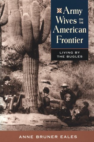 Army Wives on the American Frontier: Living the Bugles by Anne Bruner Eales