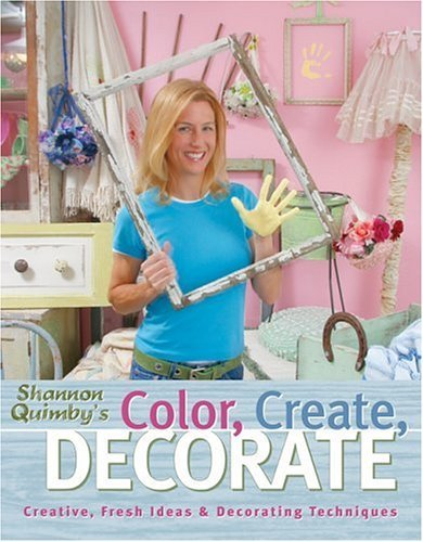 Color, Create, Decorate: Creative, Fresh Ideas and Decorating Techniques  by  Shannon Quimby