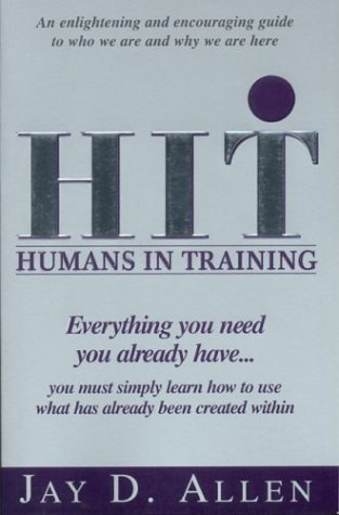 Humans in Training: Everything You Need, You Already Have...You Must Simply Learn How to Use What Has Already Been Created Within  by  Jay D. Allen