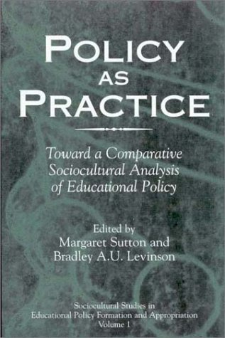 Policy As Practice: Toward A Comparative Sociocultural Analysis Of Educational Policy Margaret  Sutton
