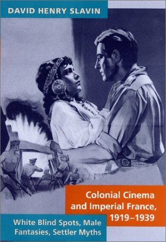 Colonial Cinema and Imperial France, 1919–1939: White Blind Spots, Male Fantasies, Settler Myths  by  David Henry Slavin