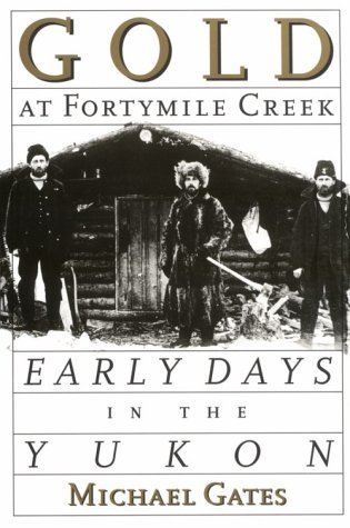 Gold at Fortymile Creek: Early Days in the Yukon Michael Gates