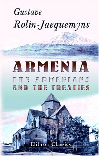 Armenia, The Armenians, And The Treaties: Translated From The Revue De Droit International Et De Législation Comparée (Brussels), And Revised By The Author Gustave Henri Ange Hippolyte Rolin-Jaequemyns