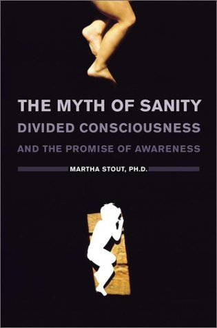 The Myth of Sanity: Divided Consciousness and the Promise of Awareness  by  Martha Stout