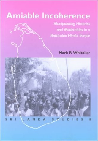 Amiable Incoherence: Manipulating Histories And Modernities In A Batticaloa Hindu Temple (Sri Lanka Studies In The Humanities And The Social Sciences, 8.) Mark P. Whitaker