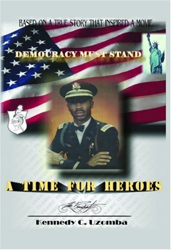 A Time for Heroes: Democracy Must Stand: Revised 1/25/07 Kennedy Uzomba