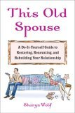 This Old Spouse: A Do-It-Yourself Guide to Restoring, Renovating, and Rebuilding Your Relationship Sharyn Wolf