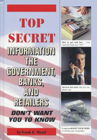 Top Secret Information The Government, Banks, And Retailers Dont Want You To Know Frank K. Wood