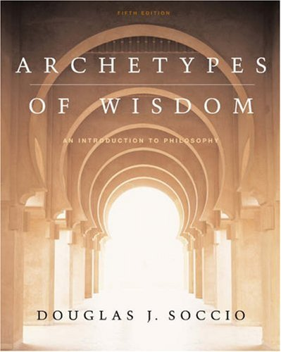 Archetypes o Wisdom: An Introduction to Philosophy [with CD-ROM and Info-Trac] Douglas J. Soccio