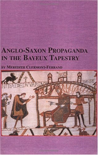 Anglo-Saxon Propaganda in the Bayeux Tapestry  by  Meredith Clermont-Ferrand