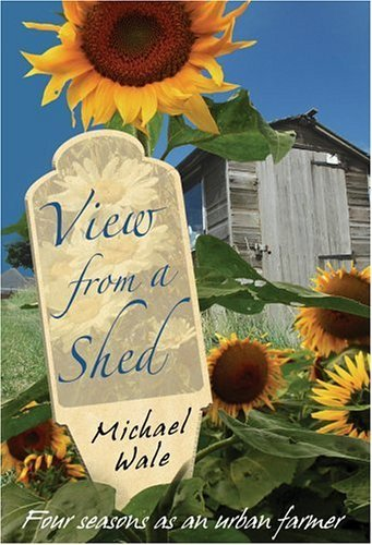 View from a Shed: Four Seasons as an Urban Farmer  by  Michael Wale