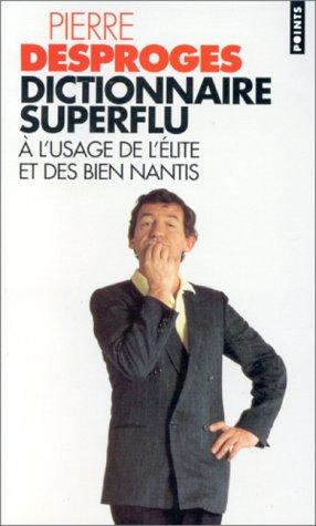 Dictionnaire superflu à lusage de lélite et des bien nantis  by  Pierre Desproges